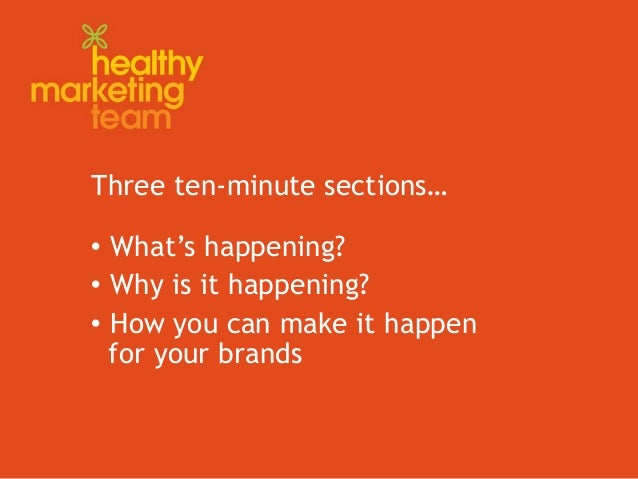 Three ten-minute sections…  What's happening?  Why is it happening?  How you can make it happen for your brands