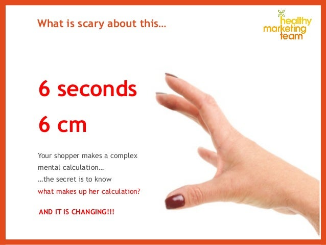 What is scary about this… 6 seconds 6 cm Your shopper makes a complex mental calculation… …the secret is to know what make...