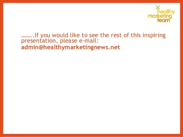 ……..If you would like to see the rest of this inspiring presentation, please e-mail: admin@healthymarketingnews.net