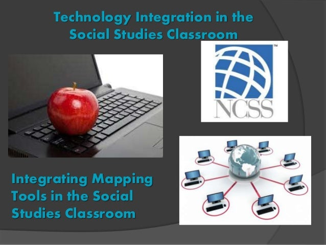 Technology Integration in the Social Studies Classroom Integrating Mapping Tools in the Social Studies Classroom