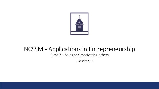 NCSSM - Applications in Entrepreneurship Class 7 – Sales and motivating others January 2015