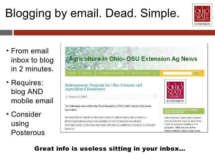 Blogging by email. Dead. Simple. <ul><li>From email inbox to blog in 2 minutes. </li></ul><ul><li>Requires: blog AND mobil...