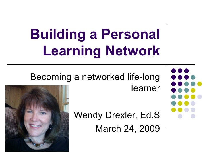 Building a Personal Learning Network Becoming a networked life-long learner Wendy Drexler, Ed.S March 24, 2009