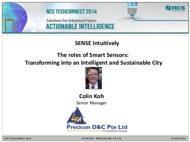 Colin Koh Senior Manager SENSE Intuitively The roles of Smart Sensors: Transforming into an Intelligent and Sustainable Ci...