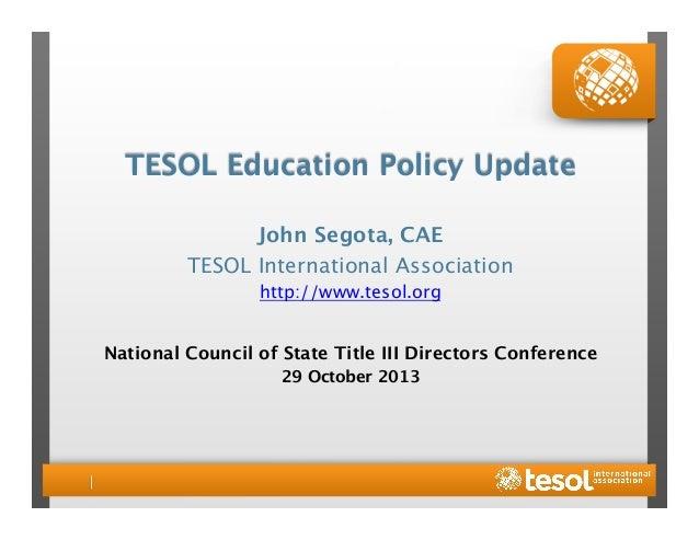 TESOL Education Policy Update  John Segota, CAE TESOL International Association http://www.tesol.org   National Council of...