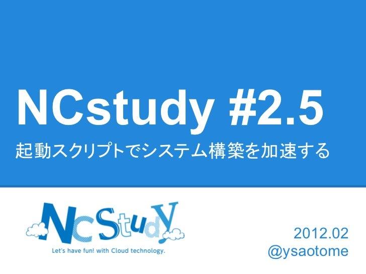 NCstudy #2.5起動スクリプトでシステム構築を加速する                 2012.02               @ysaotome