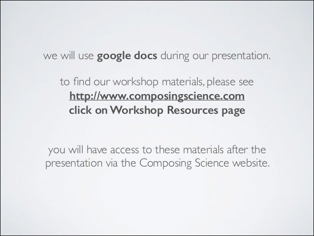 we will use google docs during our presentation. to find our workshop materials, please see http://www.composingscience.com...