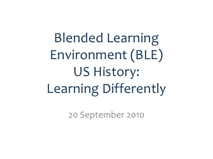 Blended Learning Environment (BLE)     US History: Learning Differently    20 September 2010