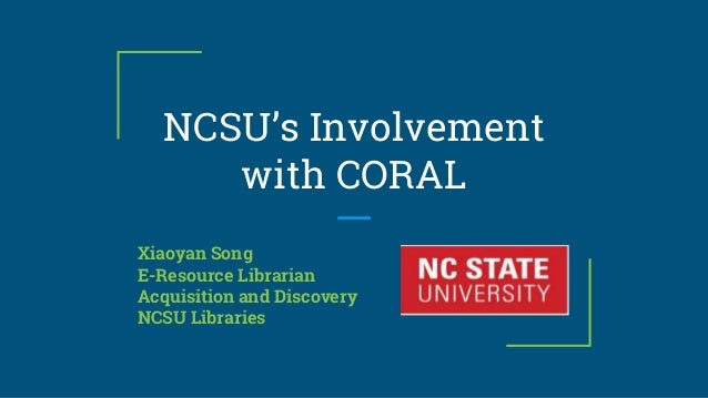 NCSU's Involvement with CORAL Xiaoyan Song E-Resource Librarian Acquisition and Discovery NCSU Libraries