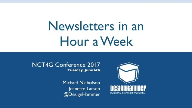Newsletters in an Hour a Week NCT4G Conference 2017 Tuesday, June 6th Michael Nicholson Jeanette Larsen @DesignHammer