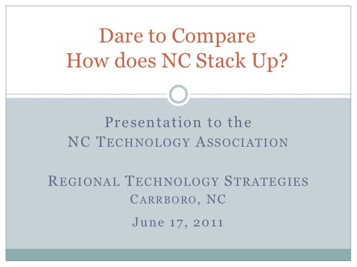 Dare to CompareHow does NC Stack Up?<br />Presentation to the <br />NC Technology Association<br />Regional Technology Str...