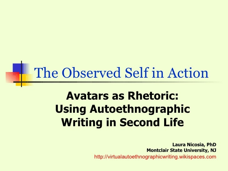 The Observed Self in Action  Avatars as Rhetoric: Using Autoethnographic Writing in Second Life Laura Nicosia, PhD Montc...