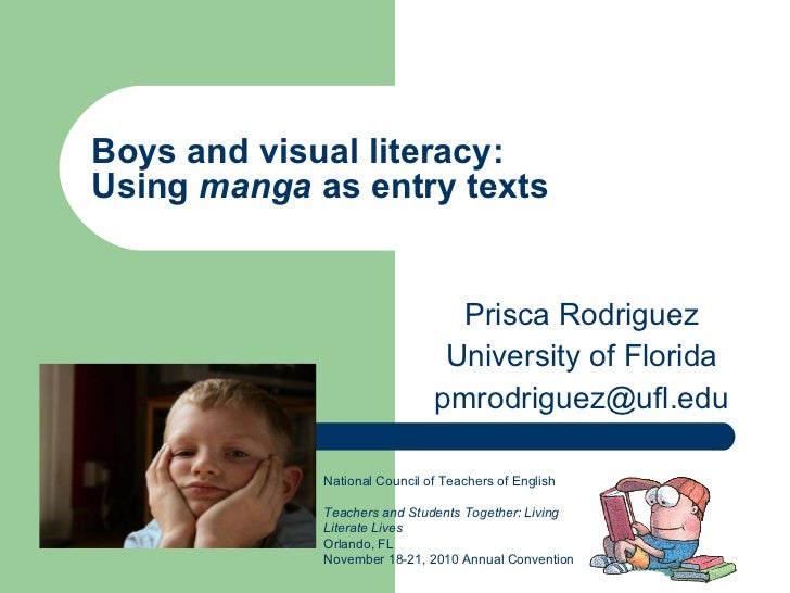 Boys and visual literacy:  Using  manga  as entry texts Prisca Rodriguez University of Florida [email_address] National Co...