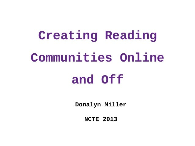 Creating Reading Communities Online and Off Donalyn Miller NCTE 2013