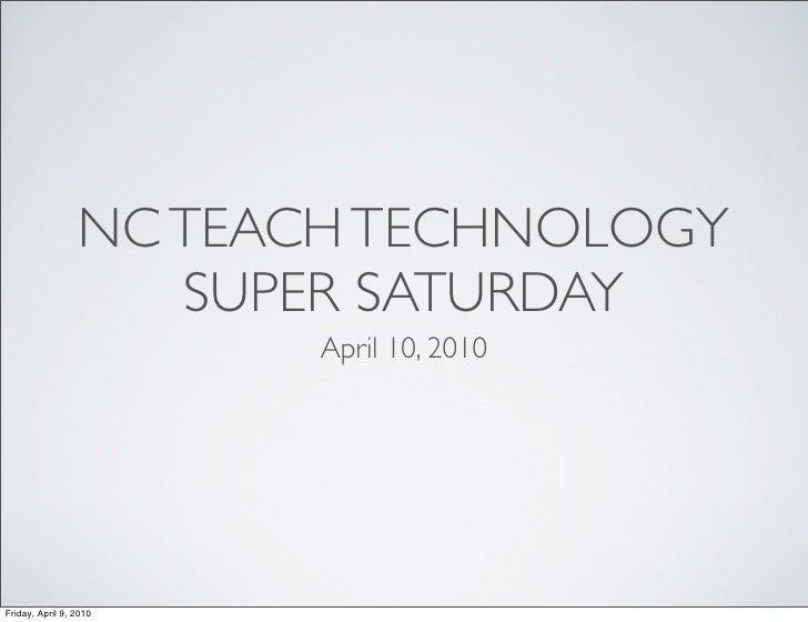 NC TEACH TECHNOLOGY                     SUPER SATURDAY                         April 10, 2010     Friday, April 9, 2010