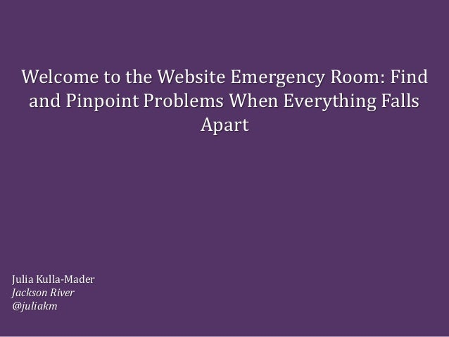 Welcome to the Website Emergency Room: Find and Pinpoint Problems When Everything Falls Apart Julia Kulla-Mader Jackson Ri...