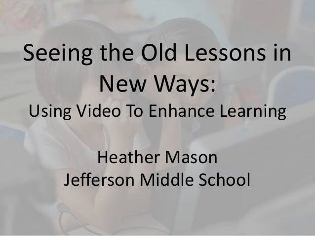 Seeing the Old Lessons in New Ways: Using Video To Enhance Learning Heather Mason Jefferson Middle School