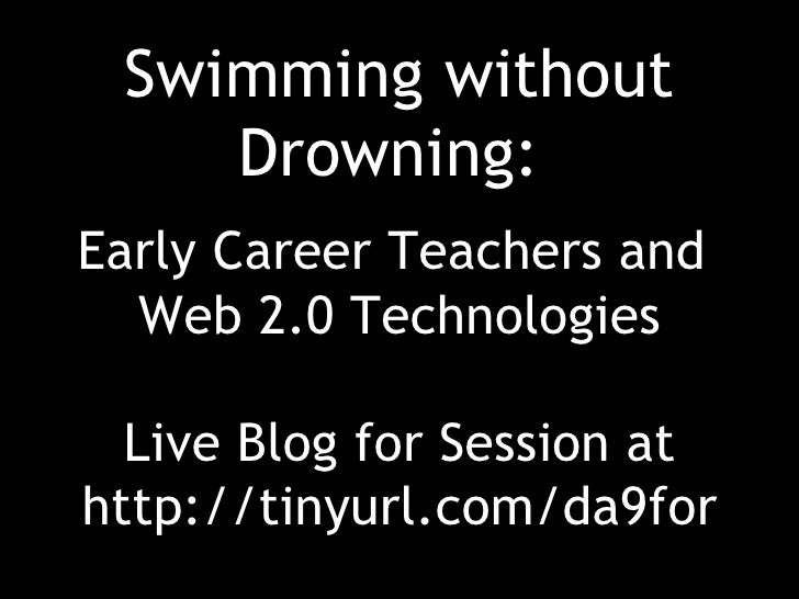 Swimming without     Drowning: Early Career Teachers and   Web 2.0 Technologies    Live Blog for Session at http://tinyurl...