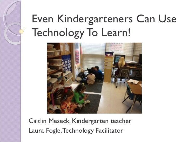 Even Kindergarteners Can Use Technology To Learn!Caitlin Meseck, Kindergarten teacherLaura Fogle, Technology Facilitator