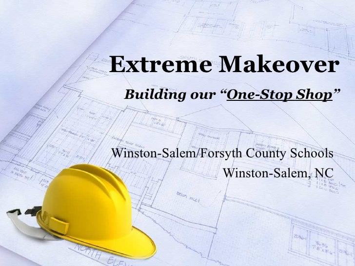 "Extreme Makeover Building our "" One-Stop Shop "" Winston-Salem/Forsyth County Schools Winston-Salem, NC"