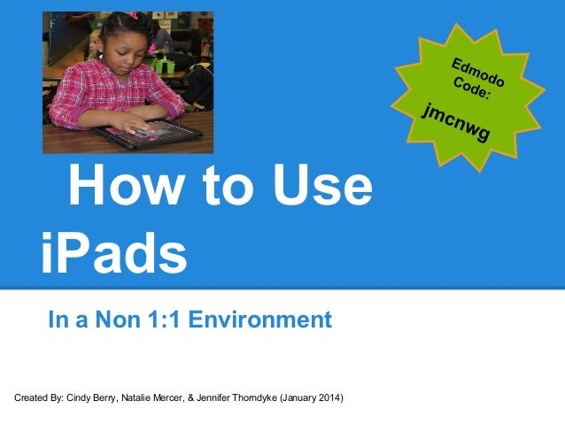 How to Use iPads In a Non 1:1 Environment Created By: Cindy Berry, Natalie Mercer, & Jennifer Thorndyke (January 2014)