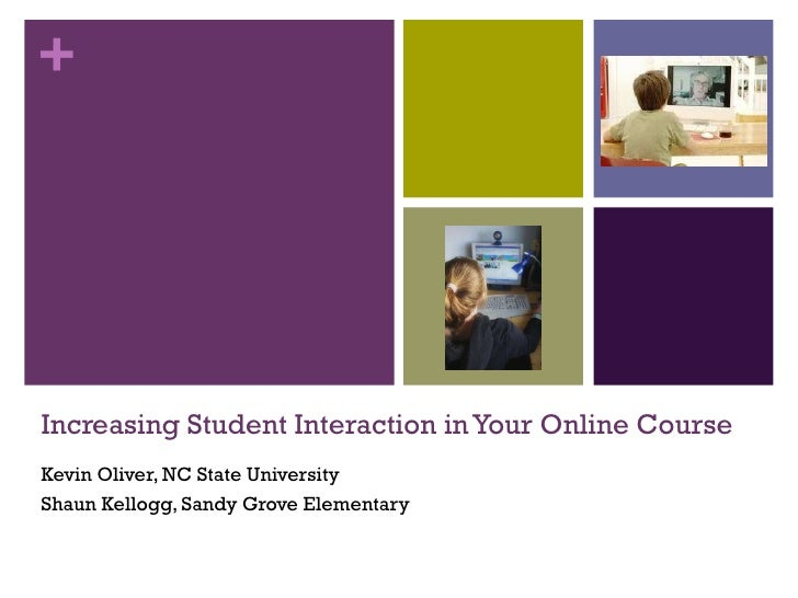 Increasing Student Interaction in Your Online Course Kevin Oliver, NC State University Shaun Kellogg, Sandy Grove Elementary