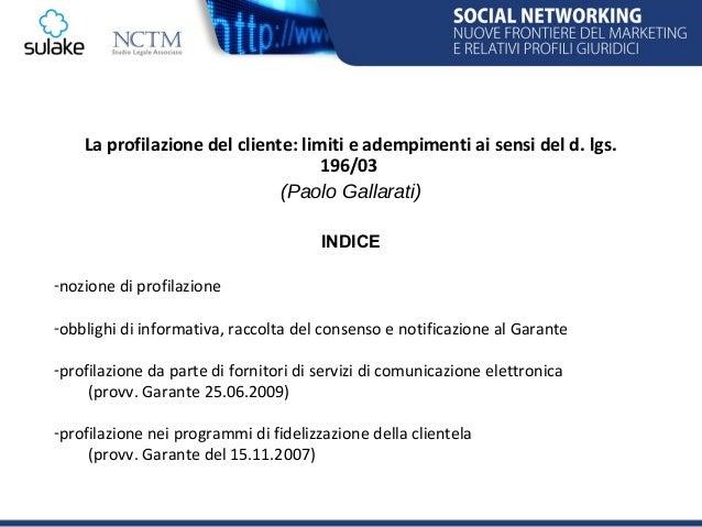 SULAKE ITALIA - NCTM La profilazione del cliente: limiti e adempimenti ai sensi del d. lgs. 196/03 Avv. Paolo Gallarati (Partner NCTM) Slide 2