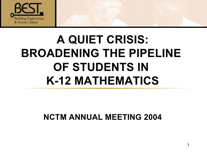 A QUIET CRISIS: BROADENING THE PIPELINE  OF STUDENTS IN  K-12 MATHEMATICS NCTM ANNUAL MEETING 2004
