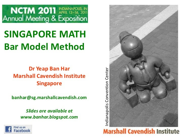 SINGAPORE MATH<br />Bar Model Method<br />DrYeap Ban Har<br />Marshall Cavendish Institute<br />Singapore<br />banhar@sg.m...