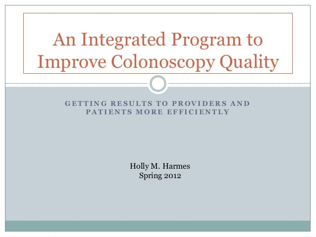 An Integrated Program toImprove Colonoscopy Quality   GETTING RESULTS TO PROVIDERS AND      PATIENTS MORE EFFICIENTLY     ...