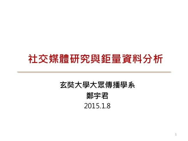 社交媒體研究與鉅量資料分析 玄奘大學大眾傳播學系 鄭宇君 2015.1.8 1