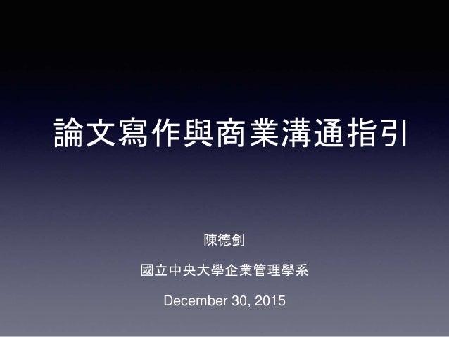 論文寫作與商業溝通指引 陳德釗 國立中央大學企業管理學系 December 30, 2015