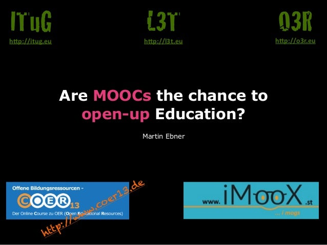 "Are MOOCs the chance to  open-up Education?  Martin Ebner  O3R h""p://o3r.eu  L3T  h""p://l3t.eu  ITuG  h""p://itug.eu  http:..."