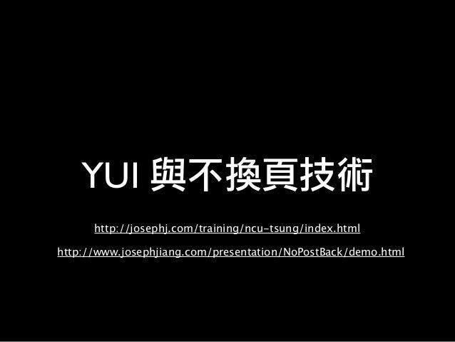 YUI 與不換頁技術 http://josephj.com/training/ncu-tsung/index.html http://www.josephjiang.com/presentation/NoPostBack/demo.html
