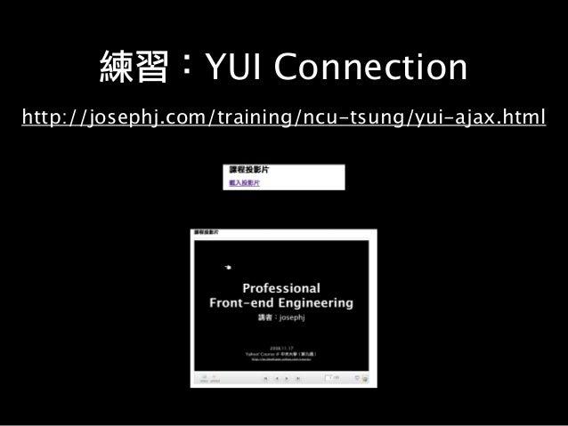 練習:YUI Connection http://josephj.com/training/ncu-tsung/yui-ajax.html