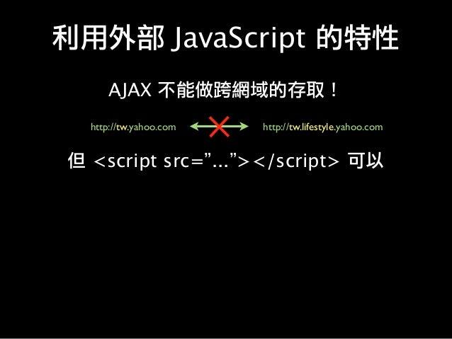 """利用外部 JavaScript 的特性 AJAX 不能做跨網域的存取! http://tw.yahoo.com http://tw.lifestyle.yahoo.com 但 <script src=""""...""""></script> 可以"""