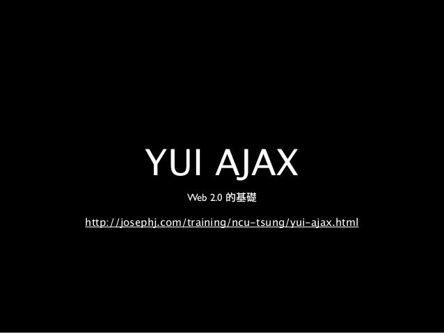 YUI AJAX http://josephj.com/training/ncu-tsung/yui-ajax.html Web 2.0 的基礎