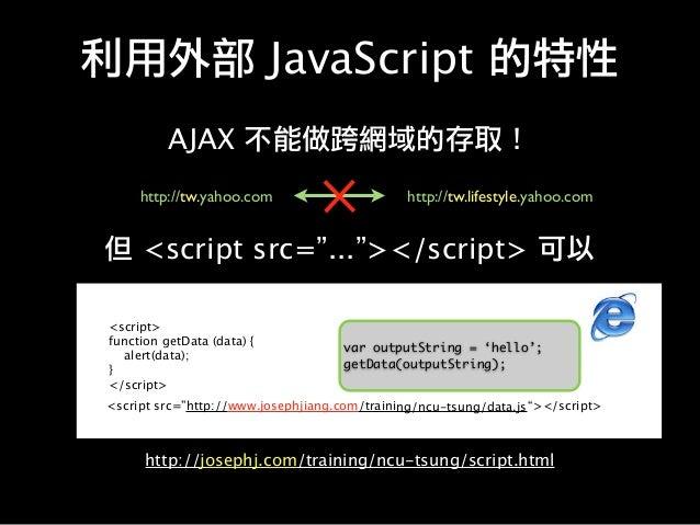 """利用外部 JavaScript 的特性 AJAX 不能做跨網域的存取! http://tw.yahoo.com http://tw.lifestyle.yahoo.com 但 <script src=""""...""""></script> 可以 htt..."""