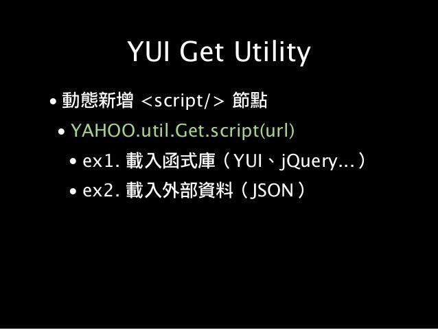 YUI Get Utility • 動態新增 <script/> 節點 • YAHOO.util.Get.script(url) • ex1. 載入函式庫(YUI、jQuery...) • ex2. 載入外部資料(JSON)