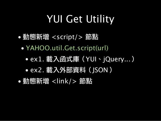 YUI Get Utility • 動態新增 <script/> 節點 • YAHOO.util.Get.script(url) • ex1. 載入函式庫(YUI、jQuery...) • ex2. 載入外部資料(JSON) • 動態新增 <l...