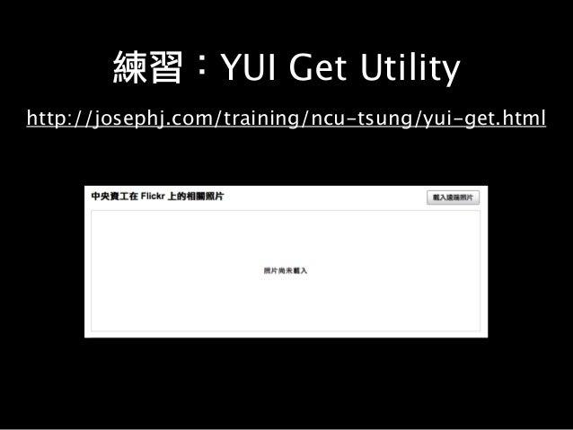練習:YUI Get Utility http://josephj.com/training/ncu-tsung/yui-get.html
