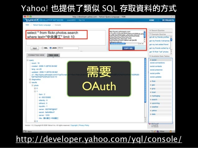 http://developer.yahoo.com/yql/console/ Yahoo! 也提供了類似 SQL 存取資料的方式 需要 OAuth