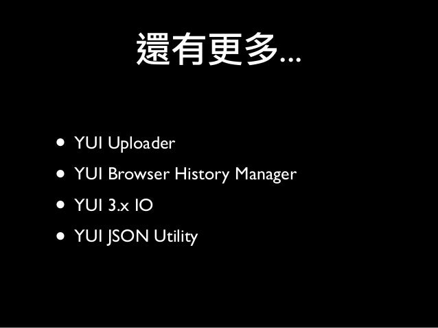 • YUI Uploader • YUI Browser History Manager • YUI 3.x IO • YUI JSON Utility 還有更多...