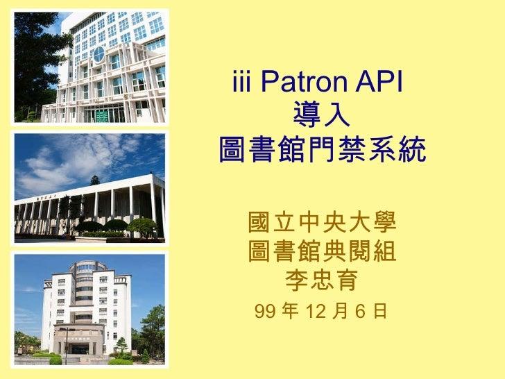 iii Patron API  導入 圖書館門禁系統 國立中央大學 圖書館典閱組 李忠育 99 年 12 月 6 日