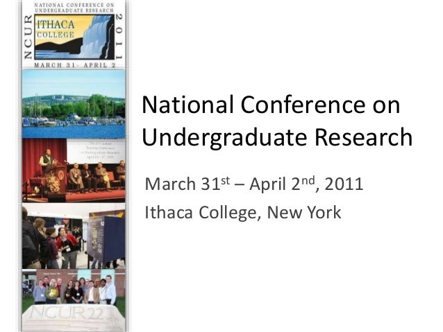 National Conference on Undergraduate Research March 31st – April 2nd, 2011 Ithaca College, New York