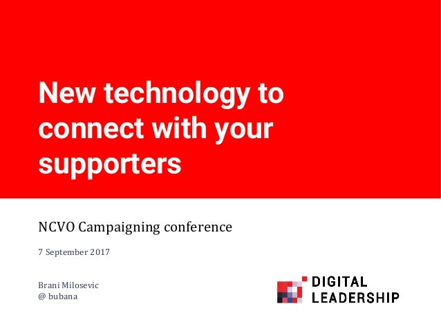 New technology to connect with your supporters NCVO Campaigning conference 7 September 2017 Brani Milosevic @ bubana