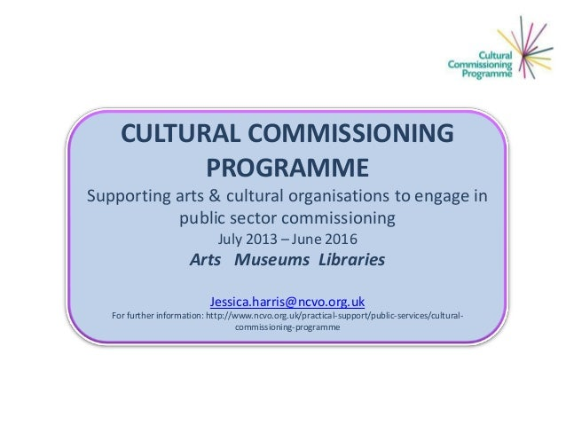CULTURAL COMMISSIONING PROGRAMME Supporting arts & cultural organisations to engage in public sector commissioning July 20...