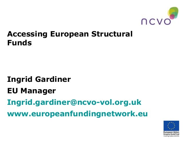 Accessing European Structural Funds  Ingrid Gardiner EU Manager Ingrid.gardiner@ncvo-vol.org.uk www.europeanfundingnetwork...