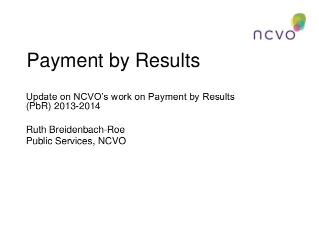 Payment by Results Update on NCVO's work on Payment by Results (PbR) 2013-2014 Ruth Breidenbach-Roe Public Services, NCVO