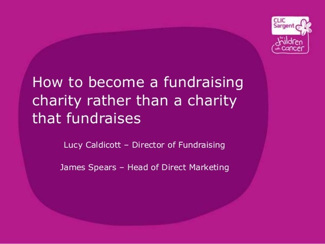 How to become a fundraising charity rather than a charity that fundraises Lucy Caldicott – Director of Fundraising James S...